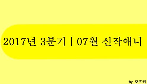 [신작애니] 2017년 3분기|7월 신작애니 방영 시간표