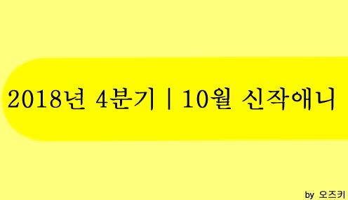 [신작애니] 2018년 4분기|10월 신작애니 방영 시간표